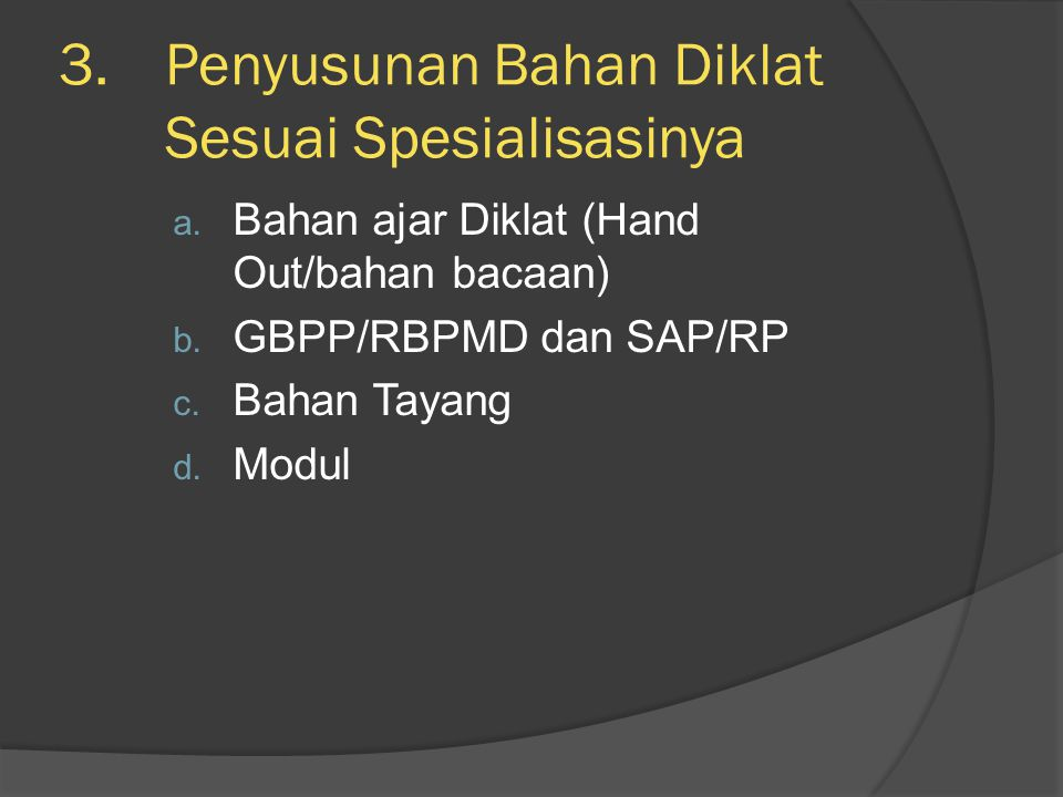 3.Penyusunan Bahan Diklat Sesuai Spesialisasinya a. Bahan ajar Diklat (Hand Out/bahan bacaan) b. GBPP/RBPMD dan SAP/RP c. Bahan Tayang d. Modul