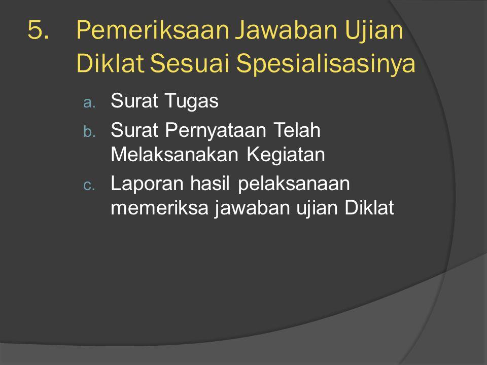 5.Pemeriksaan Jawaban Ujian Diklat Sesuai Spesialisasinya a. Surat Tugas b. Surat Pernyataan Telah Melaksanakan Kegiatan c. Laporan hasil pelaksanaan