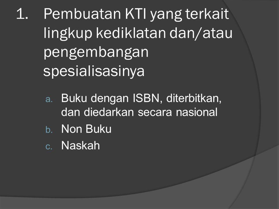 1.Pembuatan KTI yang terkait lingkup kediklatan dan/atau pengembangan spesialisasinya a. Buku dengan ISBN, diterbitkan, dan diedarkan secara nasional