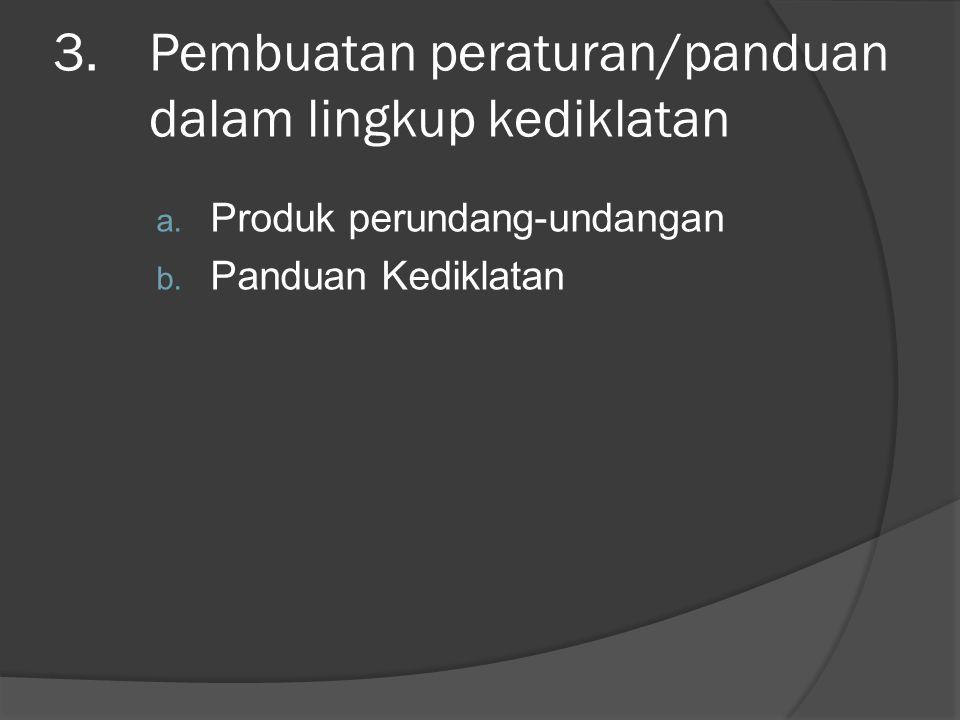 3.Pembuatan peraturan/panduan dalam lingkup kediklatan a. Produk perundang-undangan b. Panduan Kediklatan