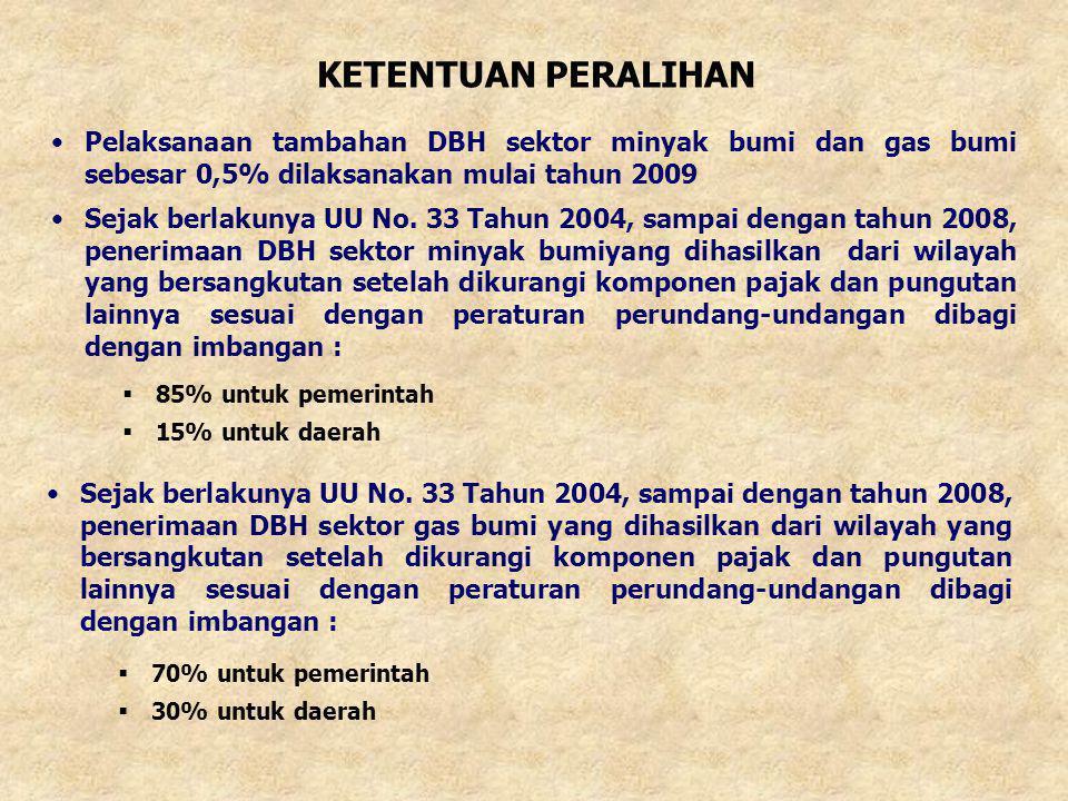 •Pelaksanaan tambahan DBH sektor minyak bumi dan gas bumi sebesar 0,5% dilaksanakan mulai tahun 2009 KETENTUAN PERALIHAN  85% untuk pemerintah  15%