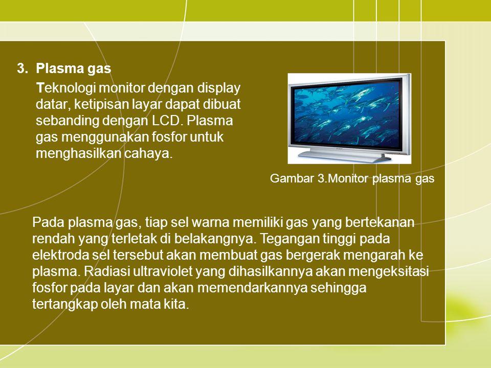 3.Plasma gas Teknologi monitor dengan display datar, ketipisan layar dapat dibuat sebanding dengan LCD.
