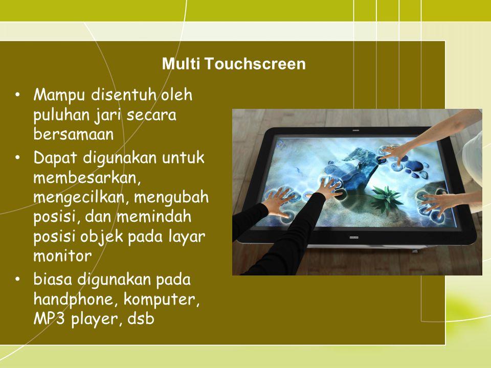 Multi Touchscreen • Mampu disentuh oleh puluhan jari secara bersamaan • Dapat digunakan untuk membesarkan, mengecilkan, mengubah posisi, dan memindah posisi objek pada layar monitor • biasa digunakan pada handphone, komputer, MP3 player, dsb