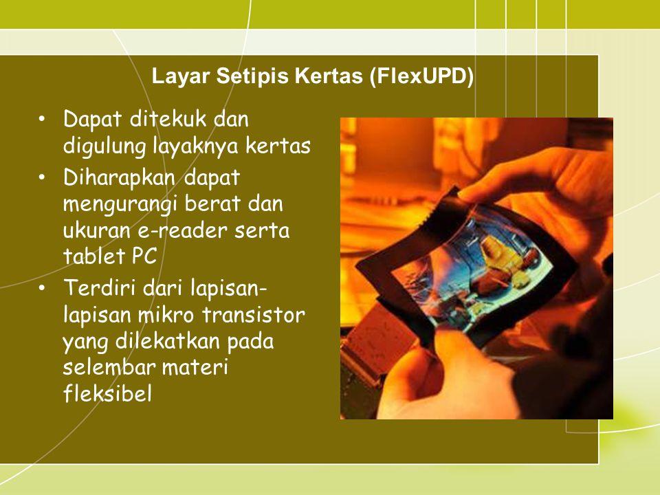 Layar Setipis Kertas (FlexUPD) • Dapat ditekuk dan digulung layaknya kertas • Diharapkan dapat mengurangi berat dan ukuran e-reader serta tablet PC • Terdiri dari lapisan- lapisan mikro transistor yang dilekatkan pada selembar materi fleksibel