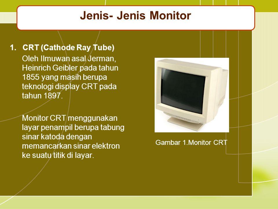 1. CRT (Cathode Ray Tube) Oleh Ilmuwan asal Jerman, Heinrich Geibler pada tahun 1855 yang masih berupa teknologi display CRT pada tahun 1897. Monitor