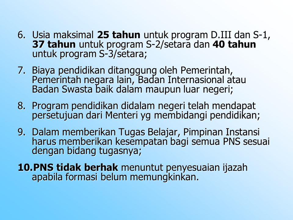 6.Usia maksimal 25 tahun untuk program D.III dan S-1, 37 tahun untuk program S-2/setara dan 40 tahun untuk program S-3/setara; 7.Biaya pendidikan ditanggung oleh Pemerintah, Pemerintah negara lain, Badan Internasional atau Badan Swasta baik dalam maupun luar negeri; 8.Program pendidikan didalam negeri telah mendapat persetujuan dari Menteri yg membidangi pendidikan; 9.Dalam memberikan Tugas Belajar, Pimpinan Instansi harus memberikan kesempatan bagi semua PNS sesuai dengan bidang tugasnya; 10.PNS tidak berhak menuntut penyesuaian ijazah apabila formasi belum memungkinkan.