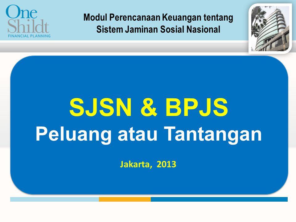 SJSN & BPJS Peluang atau Tantangan Jakarta, 2013 Modul Perencanaan Keuangan tentang Sistem Jaminan Sosial Nasional