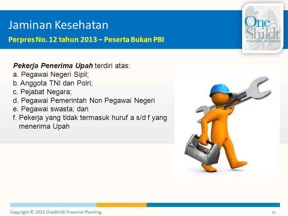 Copyright © 2013 OneShildt Financial Planning 11 Jaminan Kesehatan Perpres No. 12 tahun 2013 – Peserta Bukan PBI Pekerja Penerima Upah terdiri atas: a