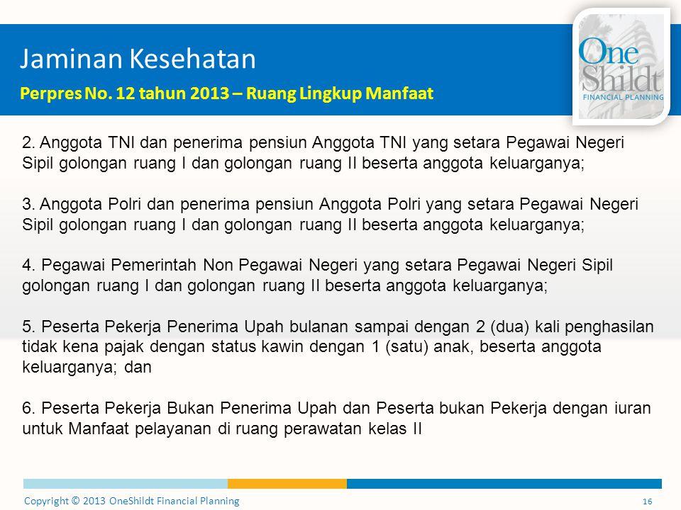 Copyright © 2013 OneShildt Financial Planning 16 Jaminan Kesehatan Perpres No. 12 tahun 2013 – Ruang Lingkup Manfaat 2. Anggota TNI dan penerima pensi