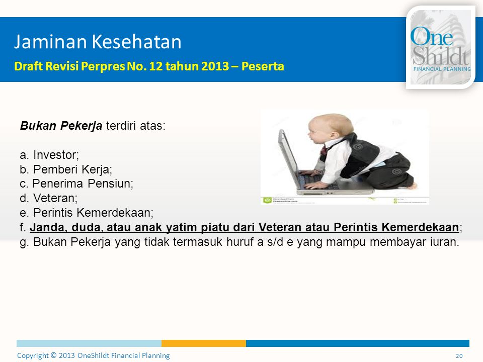 Copyright © 2013 OneShildt Financial Planning 20 Jaminan Kesehatan Draft Revisi Perpres No. 12 tahun 2013 – Peserta Bukan Pekerja terdiri atas: a. Inv