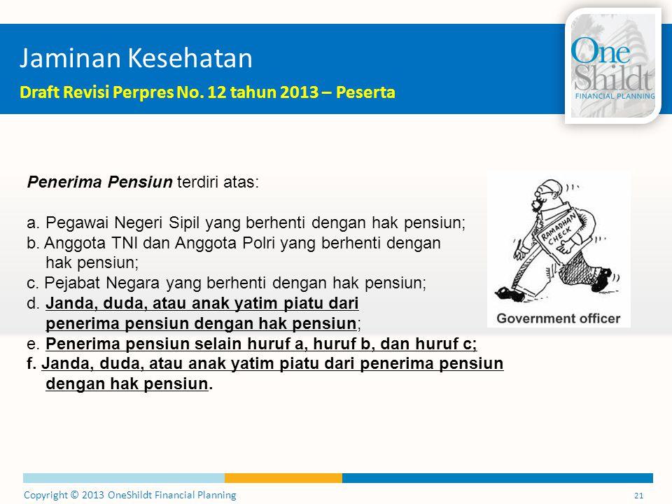 Copyright © 2013 OneShildt Financial Planning 21 Jaminan Kesehatan Draft Revisi Perpres No. 12 tahun 2013 – Peserta Penerima Pensiun terdiri atas: a.