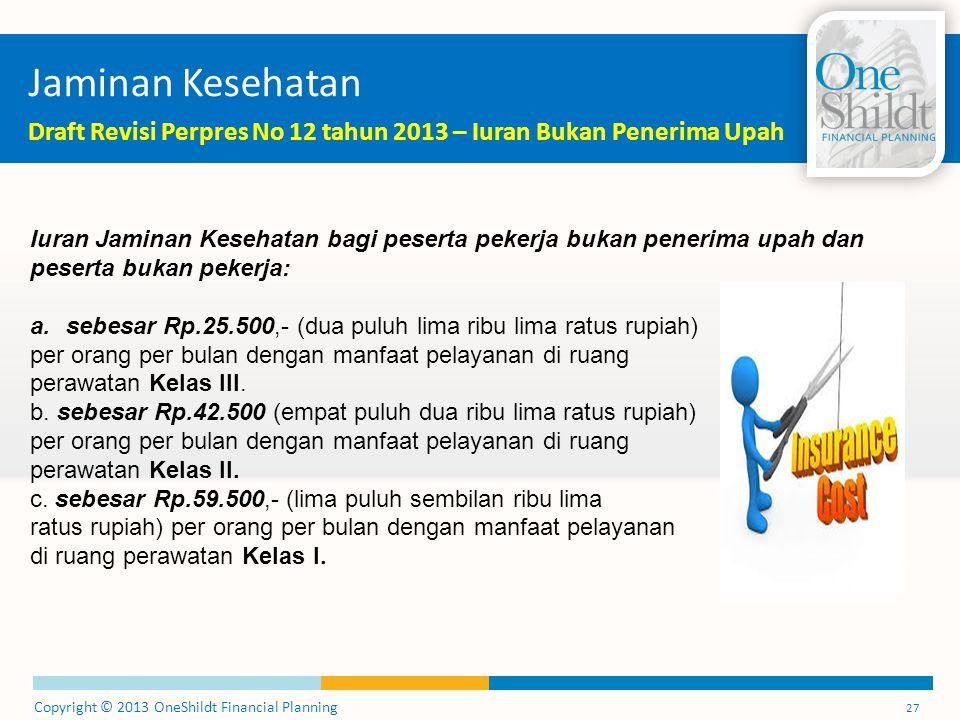 Copyright © 2013 OneShildt Financial Planning 27 Jaminan Kesehatan Draft Revisi Perpres No 12 tahun 2013 – Iuran Bukan Penerima Upah Iuran Jaminan Kes