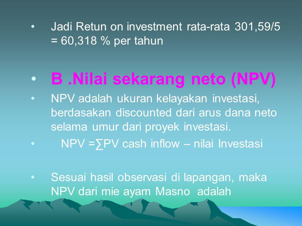 •Jadi Retun on investment rata-rata 301,59/5 = 60,318 % per tahun •B.Nilai sekarang neto (NPV) •NPV adalah ukuran kelayakan investasi, berdasakan discounted dari arus dana neto selama umur dari proyek investasi.
