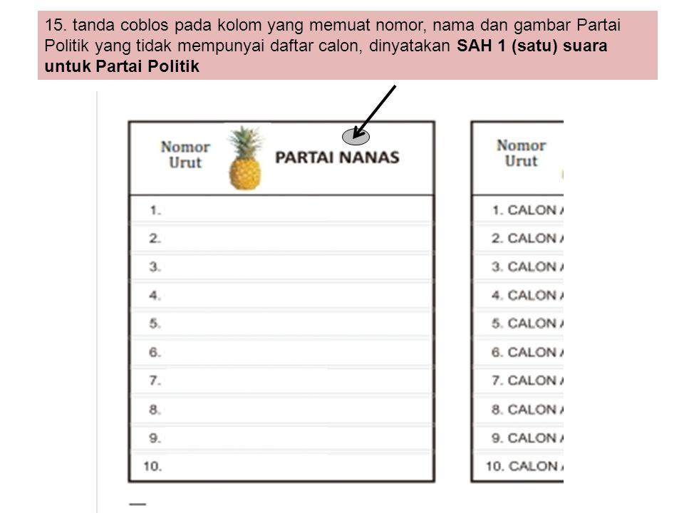 15. tanda coblos pada kolom yang memuat nomor, nama dan gambar Partai Politik yang tidak mempunyai daftar calon, dinyatakan SAH 1 (satu) suara untuk P