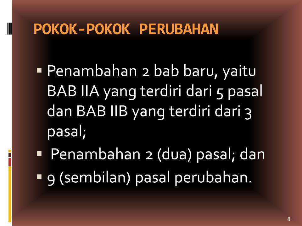 POKOK-POKOK PERUBAHAN  Penambahan 2 bab baru, yaitu BAB IIA yang terdiri dari 5 pasal dan BAB IIB yang terdiri dari 3 pasal;  Penambahan 2 (dua) pas