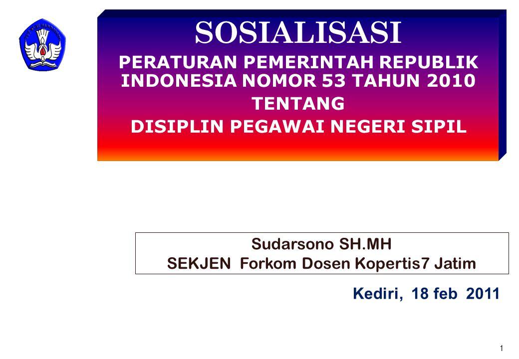 SOSIALISASI PERATURAN PEMERINTAH REPUBLIK INDONESIA NOMOR 53 TAHUN 2010 TENTANG DISIPLIN PEGAWAI NEGERI SIPIL 1 Kediri, 18 feb 2011 Sudarsono SH.MH SEKJEN Forkom Dosen Kopertis7 Jatim