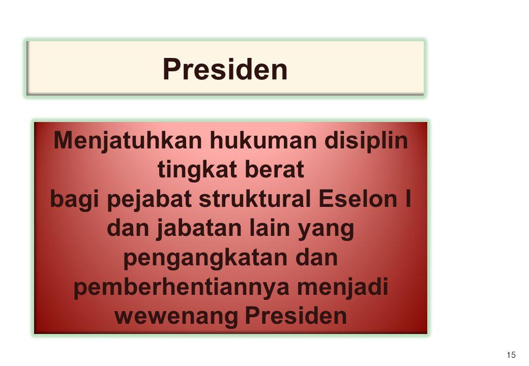 15 Presiden Menjatuhkan hukuman disiplin tingkat berat bagi pejabat struktural Eselon I dan jabatan lain yang pengangkatan dan pemberhentiannya menjadi wewenang Presiden