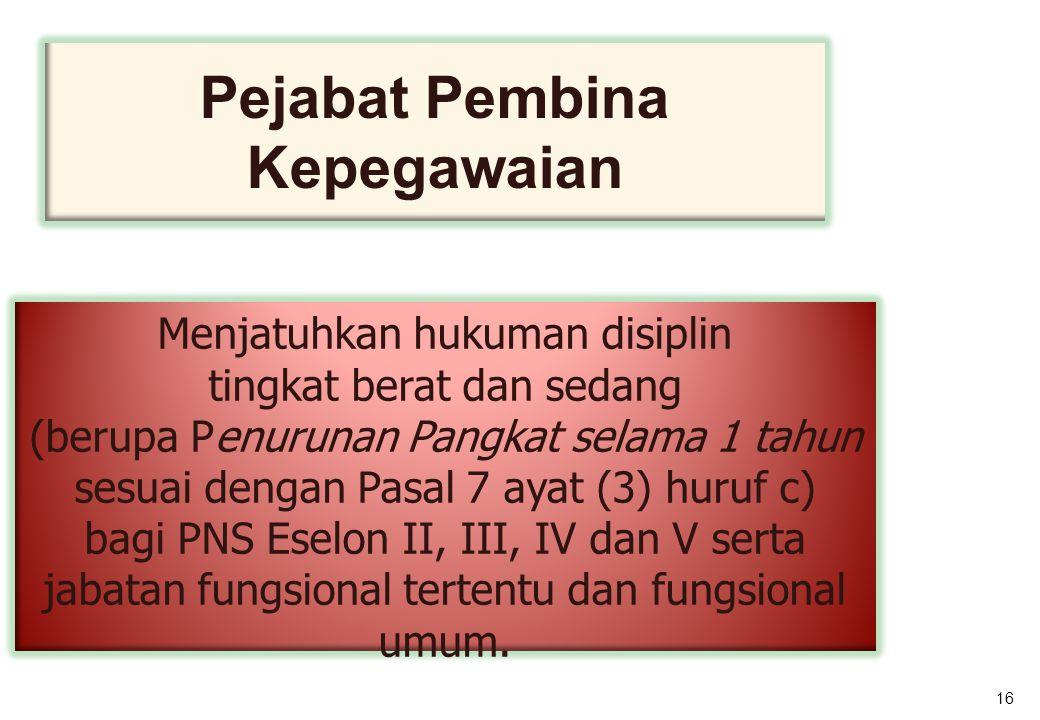 16 Pejabat Pembina Kepegawaian Menjatuhkan hukuman disiplin tingkat berat dan sedang (berupa Penurunan Pangkat selama 1 tahun sesuai dengan Pasal 7 ayat (3) huruf c) bagi PNS Eselon II, III, IV dan V serta jabatan fungsional tertentu dan fungsional umum.