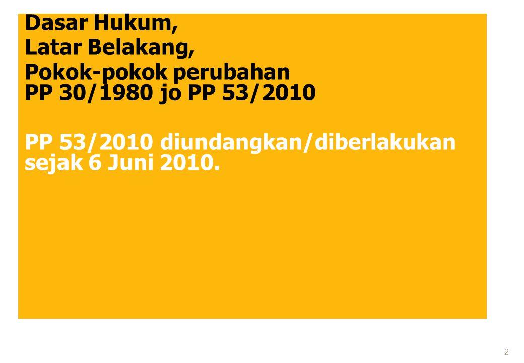 Dasar Hukum, Latar Belakang, Pokok-pokok perubahan PP 30/1980 jo PP 53/2010 PP 53/2010 diundangkan/diberlakukan sejak 6 Juni 2010.