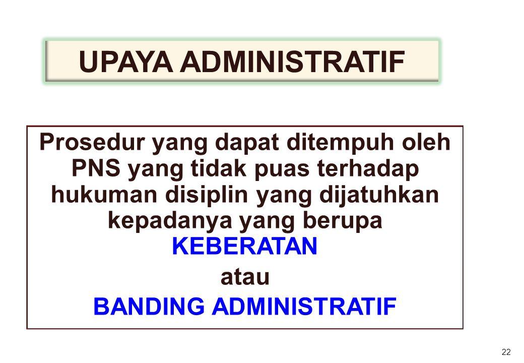 Prosedur yang dapat ditempuh oleh PNS yang tidak puas terhadap hukuman disiplin yang dijatuhkan kepadanya yang berupa KEBERATAN atau BANDING ADMINISTRATIF 22 UPAYA ADMINISTRATIF