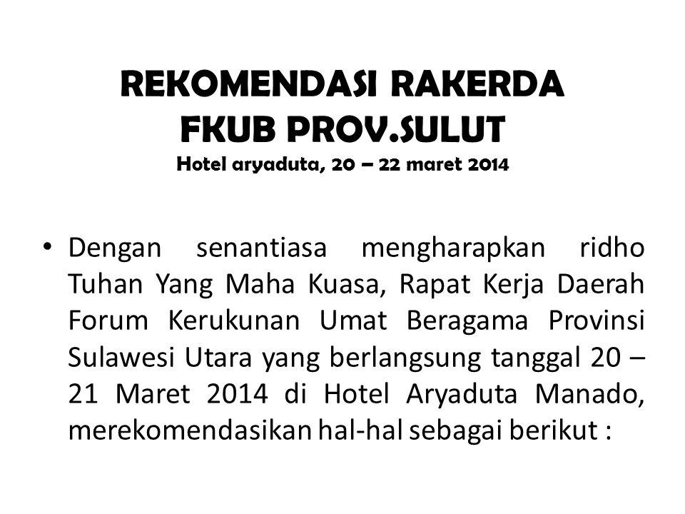 REKOMENDASI RAKERDA FKUB PROV.SULUT Hotel aryaduta, 20 – 22 maret 2014 • Dengan senantiasa mengharapkan ridho Tuhan Yang Maha Kuasa, Rapat Kerja Daerah Forum Kerukunan Umat Beragama Provinsi Sulawesi Utara yang berlangsung tanggal 20 – 21 Maret 2014 di Hotel Aryaduta Manado, merekomendasikan hal-hal sebagai berikut :