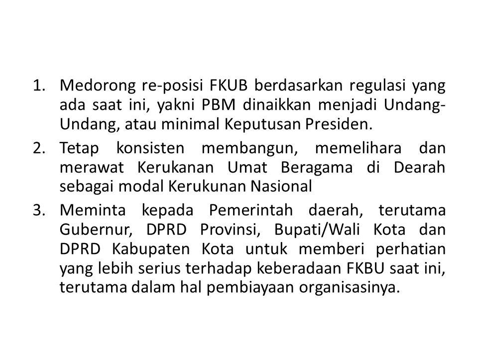 1.Medorong re-posisi FKUB berdasarkan regulasi yang ada saat ini, yakni PBM dinaikkan menjadi Undang- Undang, atau minimal Keputusan Presiden.