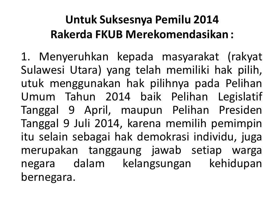 Untuk Suksesnya Pemilu 2014 Rakerda FKUB Merekomendasikan : 1. Menyeruhkan kepada masyarakat (rakyat Sulawesi Utara) yang telah memiliki hak pilih, ut