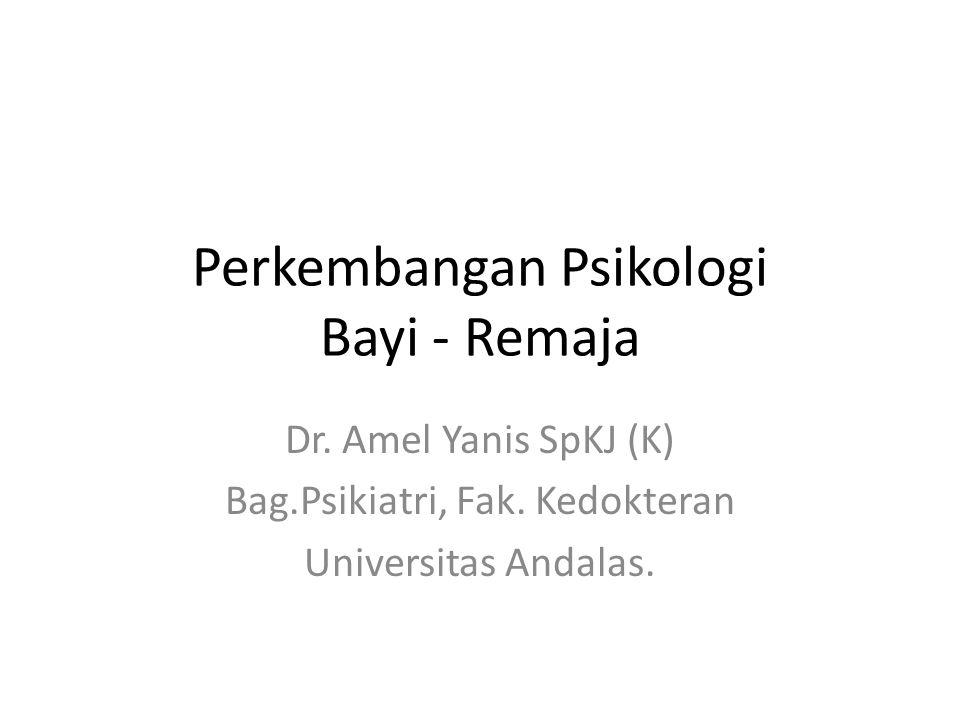 Perkembangan Psikologi Bayi - Remaja Dr. Amel Yanis SpKJ (K) Bag.Psikiatri, Fak. Kedokteran Universitas Andalas.