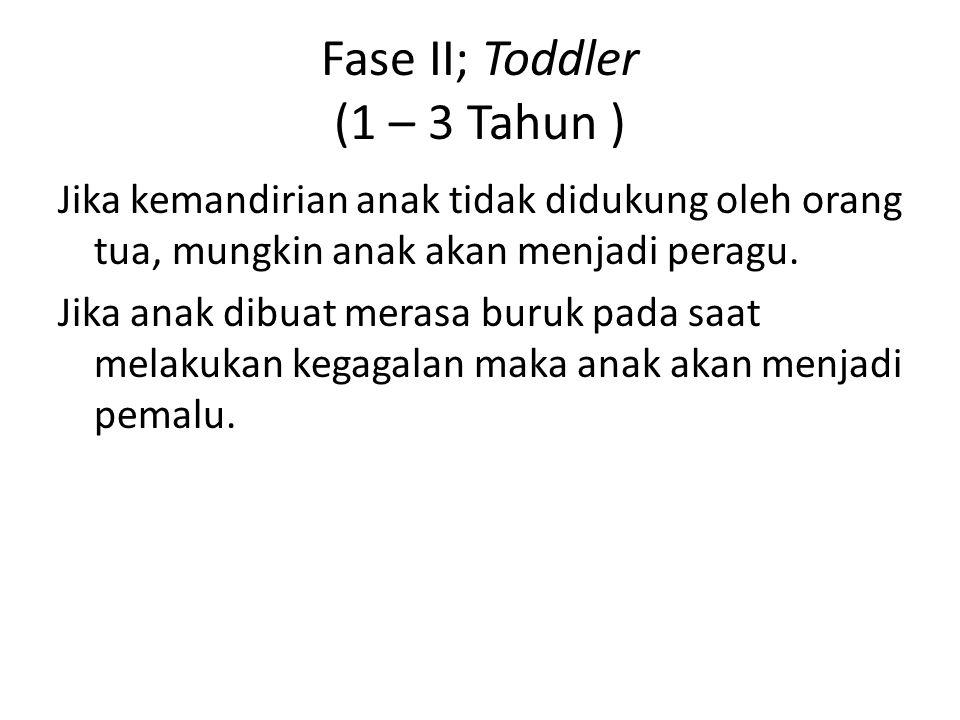 Fase II; Toddler (1 – 3 Tahun ) Jika kemandirian anak tidak didukung oleh orang tua, mungkin anak akan menjadi peragu. Jika anak dibuat merasa buruk p