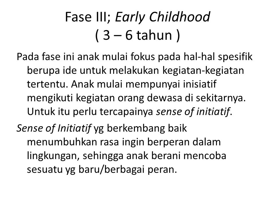 Fase III; Early Childhood ( 3 – 6 tahun ) Pada fase ini anak mulai fokus pada hal-hal spesifik berupa ide untuk melakukan kegiatan-kegiatan tertentu.