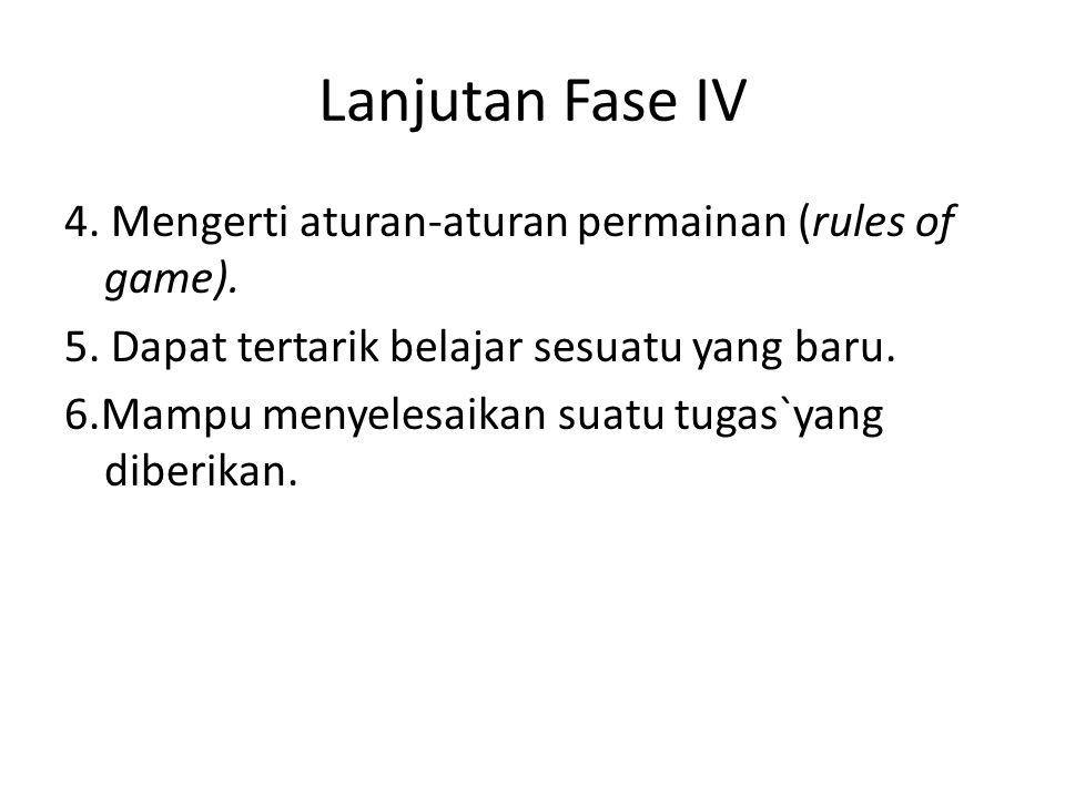Lanjutan Fase IV 4. Mengerti aturan-aturan permainan (rules of game). 5. Dapat tertarik belajar sesuatu yang baru. 6.Mampu menyelesaikan suatu tugas`y