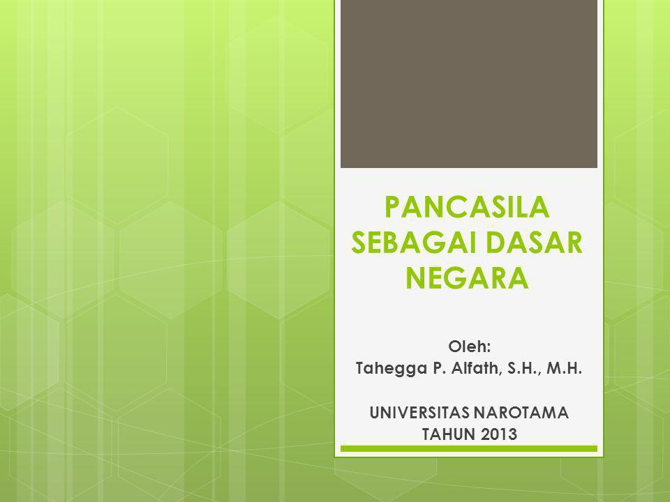 PANCASILA SEBAGAI DASAR NEGARA Oleh: Tahegga P. Alfath, S.H., M.H. UNIVERSITAS NAROTAMA TAHUN 2013