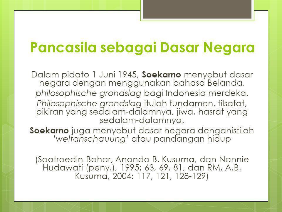 Pancasila sebagai dasar negara Indonesia sesuai dengan jiwa bangsa Indonesia, sebagaimana dikatakan oleh Soekarno (1960: 42) bahwa dalam mengadakan negara Indonesia merdeka itu harus dapat meletakkan negara itu atas suatu meja statis yang dapat mempersatukan segenap elemen di dalam bangsa itu, tetapi juga harus mempunyai tuntunan dinamis ke arah mana kita gerakkan rakyat, bangsa dan negara ini. Selanjutnya Soekarno menegaskan dengan berkata, Saya beri uraian itu tadi agar saudarasaudara mengerti bahwa bagi Republik Indonesia, kita memerlukan satu dasar yang bisa menjadi dasar statis dan yang bisa menjadi leitstar dinamis.