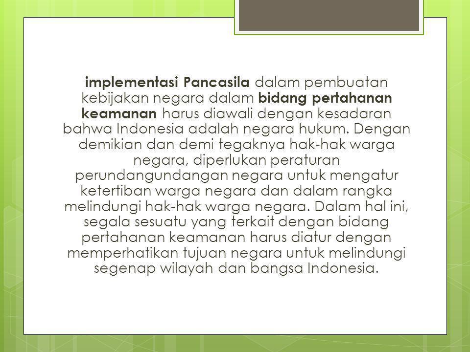 implementasi Pancasila dalam pembuatan kebijakan negara dalam bidang pertahanan keamanan harus diawali dengan kesadaran bahwa Indonesia adalah negara