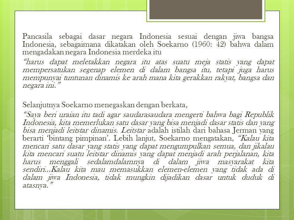 Pancasila sebagai dasar negara Indonesia sesuai dengan jiwa bangsa Indonesia, sebagaimana dikatakan oleh Soekarno (1960: 42) bahwa dalam mengadakan ne