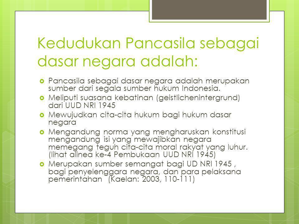Kedudukan Pancasila sebagai dasar negara adalah:  Pancasila sebagai dasar negara adalah merupakan sumber dari segala sumber hukum Indonesia.  Melipu