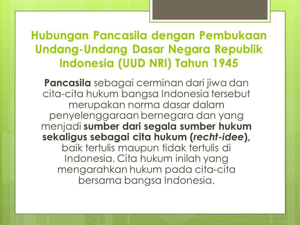 Dalam pengertian yang bersifat yuridis kenegaraan Pancasila yang berfungsi sebagai dasar negara tercantum dalam Alinea Keempat Pembukaan UUD NRI Tahun 1945, yang dengan jelas menyatakan, ...maka disusunlah Kemerdekaan Kebangsaan Indonesia itu dalam suatu Undang-Undang Dasar Negara Indonesia, yang terbentuk dalam suatu susunan Negara Indonesia yang berkedaulatan rakyat dengan berdasar kepada Ketuhanan Yang Maha Esa, Kemanusiaan yang adil beradab, Persatuan Indonesia, dan Kerakyatan yang dipimpin oleh hikmat kebijaksanaan dalam permusyawaratan/perwakilan, serta dengan mewujudkan suatu keadilan sosial bagi seluruh rakyat Indonesia