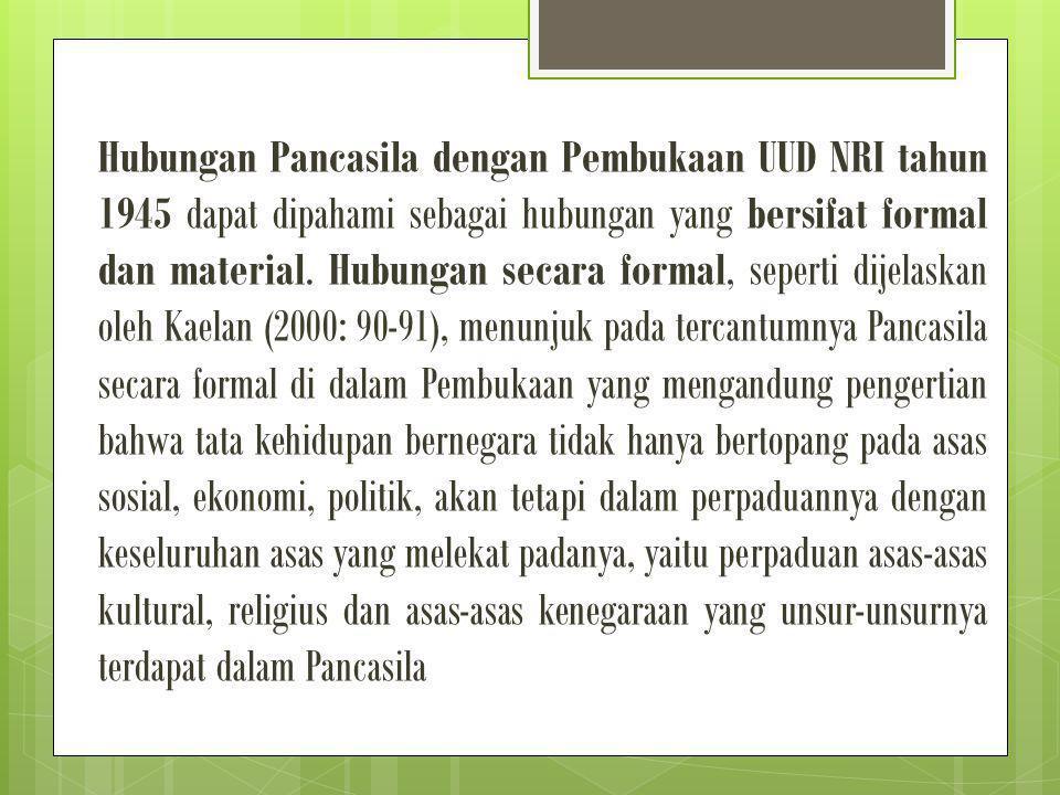 hubungan yang bersifat formal antara Pancasila dengan Pembukaan UUD NRI tahun 1945 dapat ditegaskan bahwa rumusan Pancasila sebagai dasar Negara Republik Indonesia adalah sebagaimana tercantum dalam Pembukaan UUD NRI tahun 1945 alinea keempat.