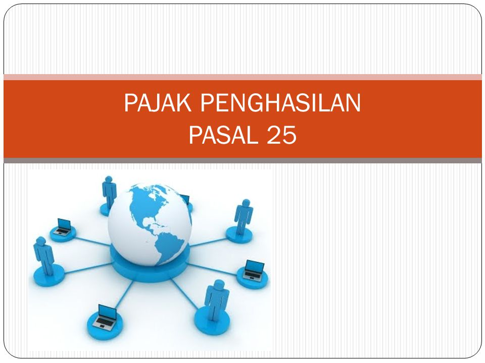 Definisi  PPh Pasal 25 adalah pajak yang dibayar sendiri oleh Wajib Pajak selama tahun berjalan yang merupakan angsuran dari pajak yang akan terhutang untuk satu tahun pajak/bagian tahun pajak