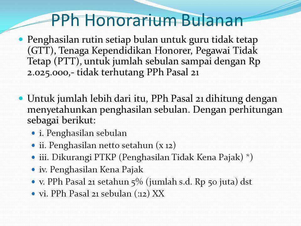 PPh Honorarium Bulanan  Penghasilan rutin setiap bulan untuk guru tidak tetap (GTT), Tenaga Kependidikan Honorer, Pegawai Tidak Tetap (PTT), untuk jumlah sebulan sampai dengan Rp 2.025.000,- tidak terhutang PPh Pasal 21  Untuk jumlah lebih dari itu, PPh Pasal 21 dihitung dengan menyetahunkan penghasilan sebulan.
