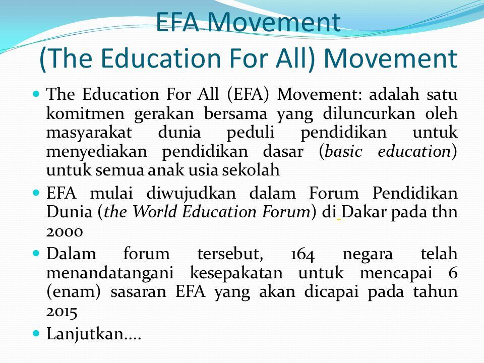 EFA Movement (The Education For All) Movement  The Education For All (EFA) Movement: adalah satu komitmen gerakan bersama yang diluncurkan oleh masyarakat dunia peduli pendidikan untuk menyediakan pendidikan dasar (basic education) untuk semua anak usia sekolah  EFA mulai diwujudkan dalam Forum Pendidikan Dunia (the World Education Forum) di Dakar pada thn 2000  Dalam forum tersebut, 164 negara telah menandatangani kesepakatan untuk mencapai 6 (enam) sasaran EFA yang akan dicapai pada tahun 2015  Lanjutkan....