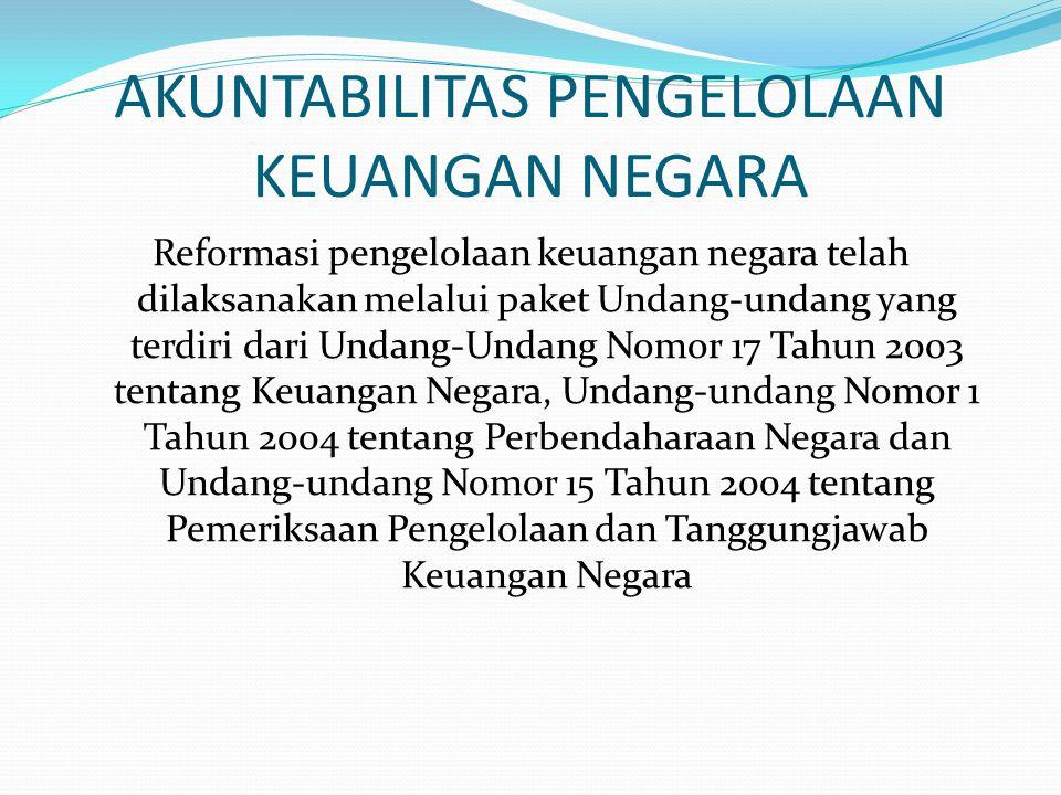 AKUNTABILITAS PENGELOLAAN KEUANGAN NEGARA Reformasi pengelolaan keuangan negara telah dilaksanakan melalui paket Undang-undang yang terdiri dari Undang-Undang Nomor 17 Tahun 2003 tentang Keuangan Negara, Undang-undang Nomor 1 Tahun 2004 tentang Perbendaharaan Negara dan Undang-undang Nomor 15 Tahun 2004 tentang Pemeriksaan Pengelolaan dan Tanggungjawab Keuangan Negara