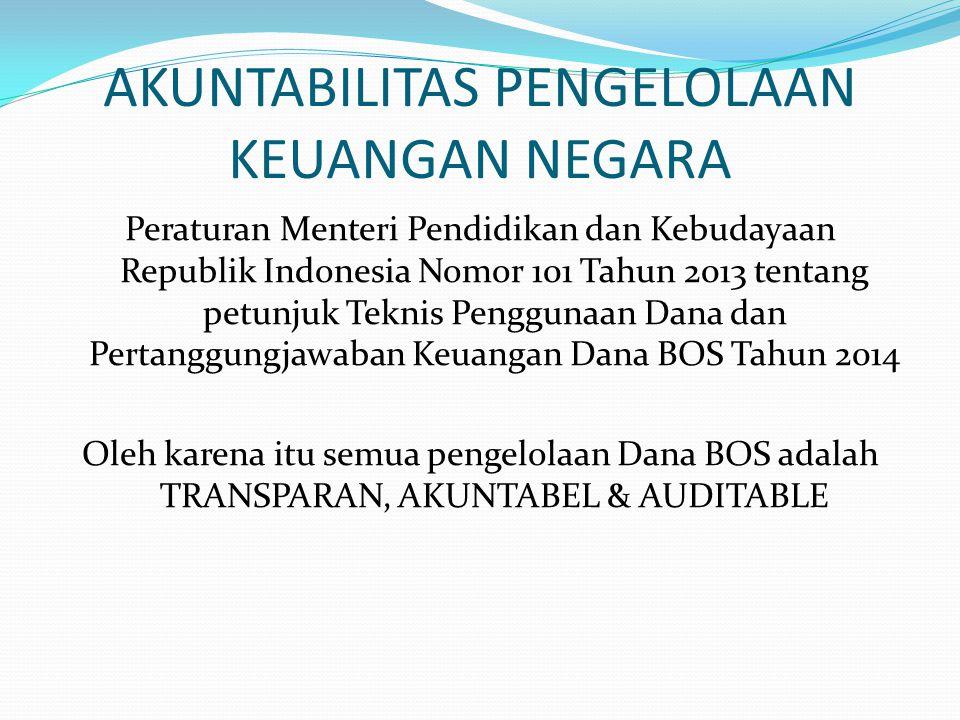 AKUNTABILITAS PENGELOLAAN KEUANGAN NEGARA Peraturan Menteri Pendidikan dan Kebudayaan Republik Indonesia Nomor 101 Tahun 2013 tentang petunjuk Teknis Penggunaan Dana dan Pertanggungjawaban Keuangan Dana BOS Tahun 2014 Oleh karena itu semua pengelolaan Dana BOS adalah TRANSPARAN, AKUNTABEL & AUDITABLE