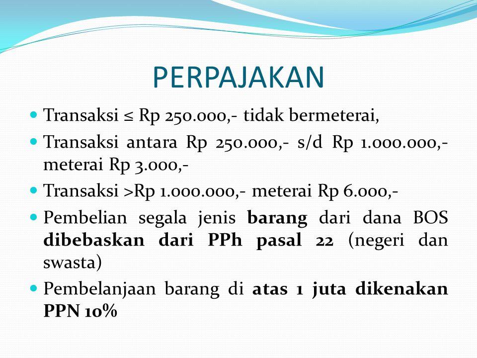 PERPAJAKAN  Transaksi ≤ Rp 250.000,- tidak bermeterai,  Transaksi antara Rp 250.000,- s/d Rp 1.000.000,- meterai Rp 3.000,-  Transaksi >Rp 1.000.000,- meterai Rp 6.000,-  Pembelian segala jenis barang dari dana BOS dibebaskan dari PPh pasal 22 (negeri dan swasta)  Pembelanjaan barang di atas 1 juta dikenakan PPN 10%