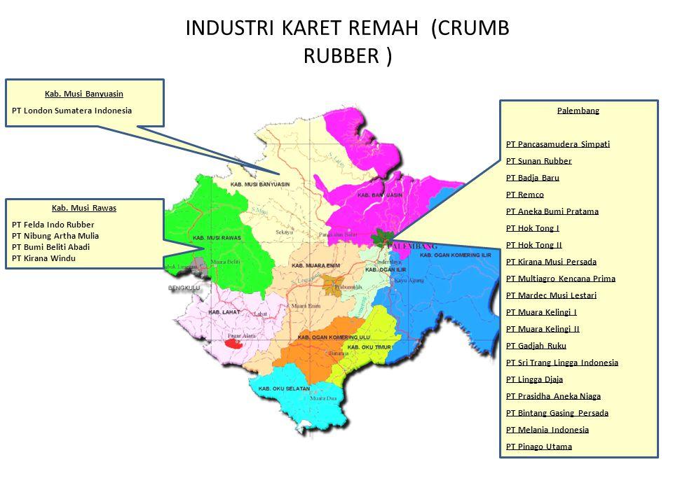 INDUSTRI KARET REMAH (CRUMB RUBBER ) Kab. Musi Banyuasin PT London Sumatera Indonesia Kab. Musi Rawas PT Felda Indo Rubber PT Nibung Artha Mulia PT Bu