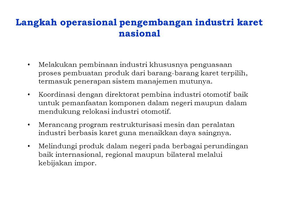 Langkah operasional pengembangan industri karet nasional • Melakukan pembinaan industri khususnya penguasaan proses pembuatan produk dari barang-baran