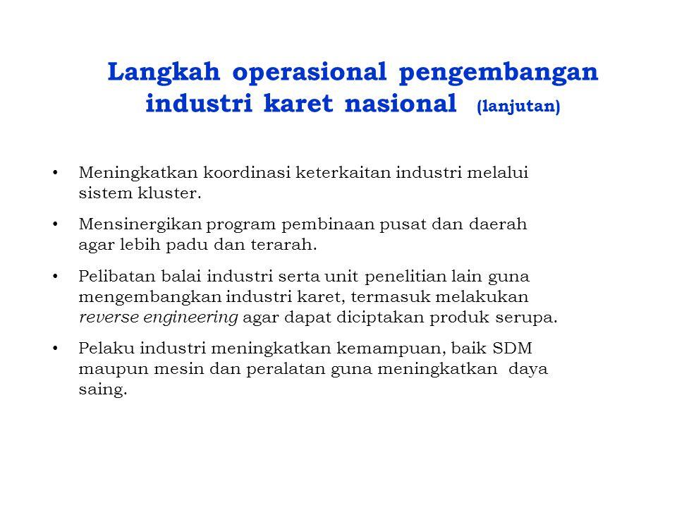 Langkah operasional pengembangan industri karet nasional (lanjutan) • Meningkatkan koordinasi keterkaitan industri melalui sistem kluster. • Mensinerg