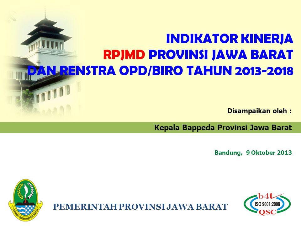 PEMERINTAH PROVINSI JAWA BARAT INDIKATOR KINERJA RPJMD PROVINSI JAWA BARAT DAN RENSTRA OPD/BIRO TAHUN 2013-2018 Disampaikan oleh : Kepala Bappeda Provinsi Jawa Barat Bandung, 9 Oktober 2013