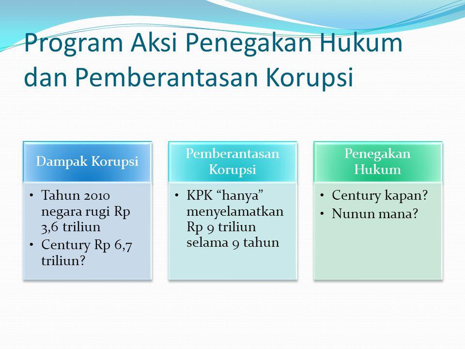 Program Aksi Penegakan Hukum dan Pemberantasan Korupsi Dampak Korupsi •Tahun 2010 negara rugi Rp 3,6 triliun •Century Rp 6,7 triliun.