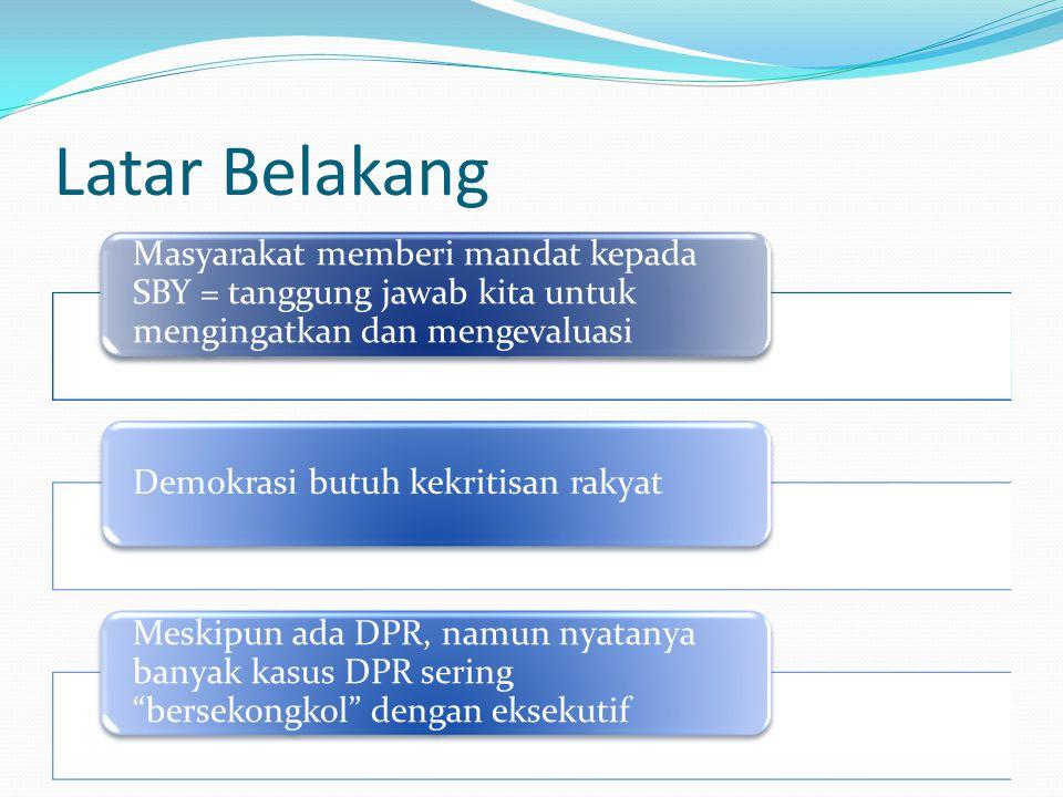 Latar Belakang Masyarakat memberi mandat kepada SBY = tanggung jawab kita untuk mengingatkan dan mengevaluasi Demokrasi butuh kekritisan rakyat Meskipun ada DPR, namun nyatanya banyak kasus DPR sering bersekongkol dengan eksekutif